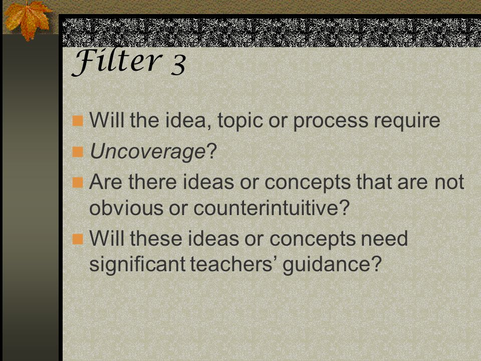 Filter 3 Will the idea, topic or process require Uncoverage? Are there ideas or concepts that are not obvious or counterintuitive? Will these ideas or