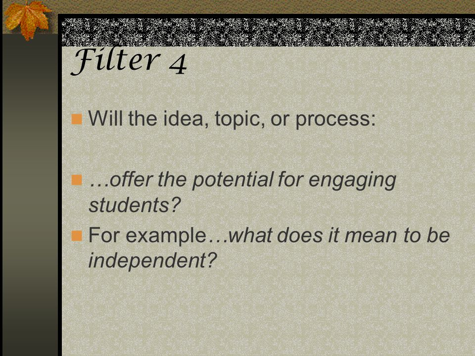 Filter 4 Will the idea, topic, or process: …offer the potential for engaging students? For example…what does it mean to be independent?