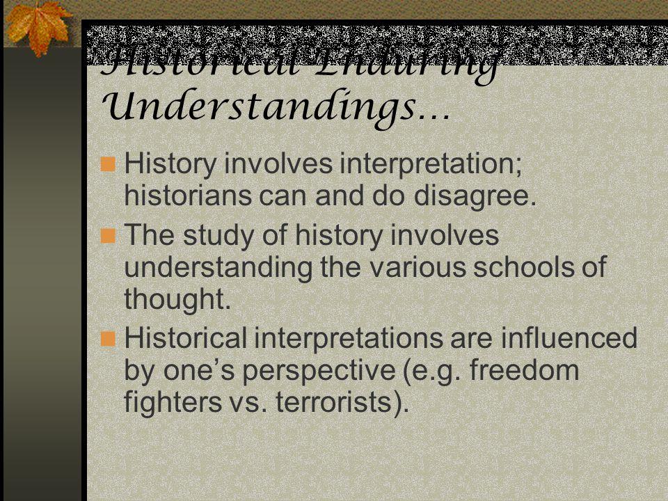 Historical Enduring Understandings… History involves interpretation; historians can and do disagree. The study of history involves understanding the v