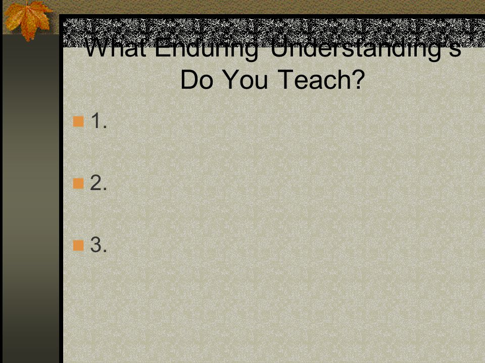 What Enduring Understandings Do You Teach? 1. 2. 3.