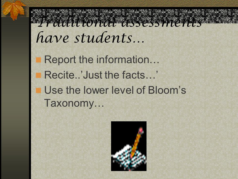 Traditional assessments have students… Report the information… Recite..Just the facts… Use the lower level of Blooms Taxonomy…