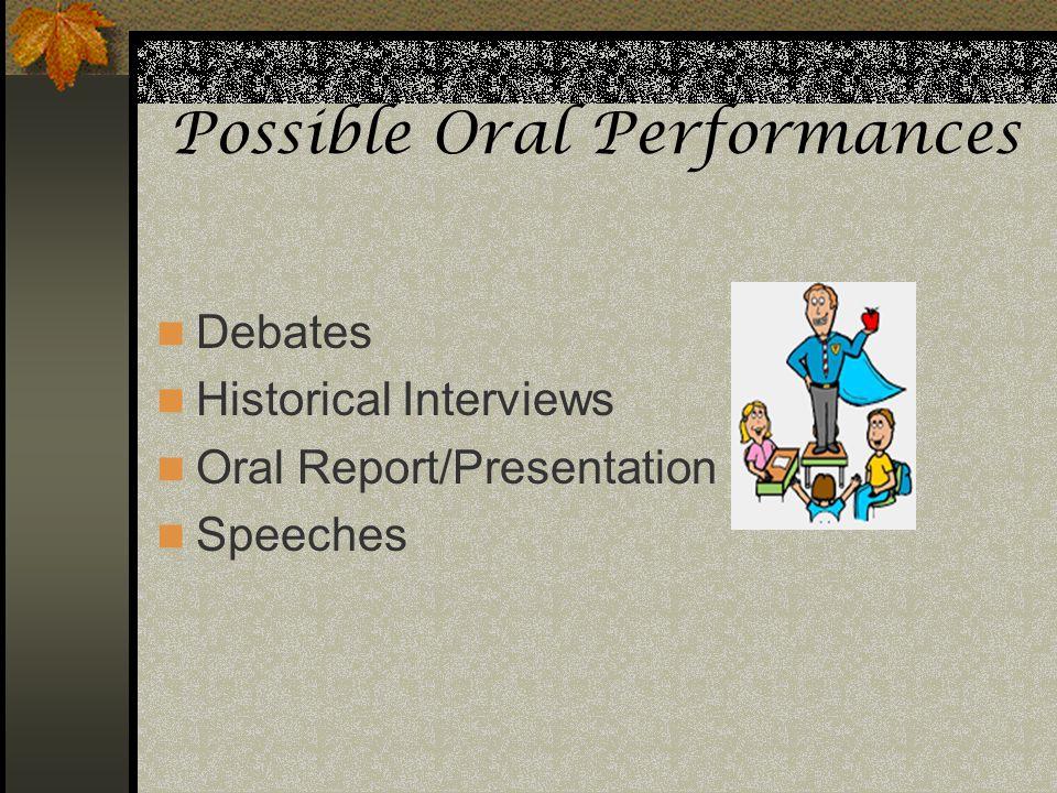 Possible Oral Performances Debates Historical Interviews Oral Report/Presentation Speeches