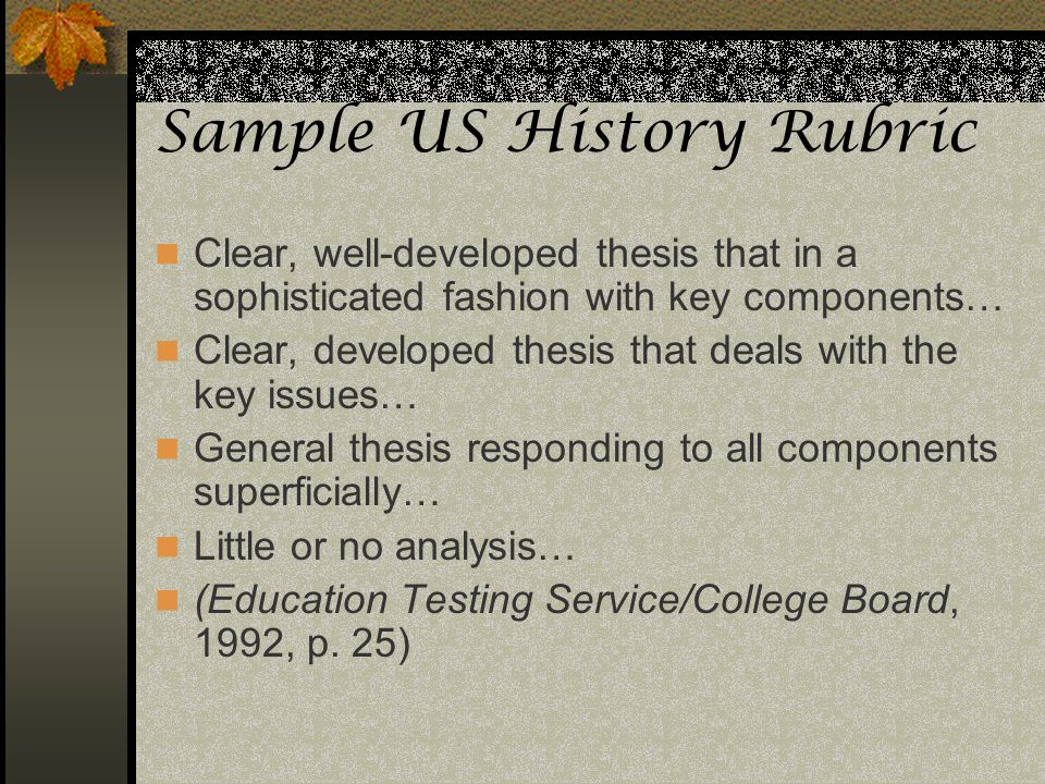 Sample US History Rubric Clear, well-developed thesis that in a sophisticated fashion with key components… Clear, developed thesis that deals with the
