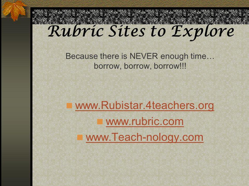 Rubric Sites to Explore www.Rubistar.4teachers.org www.rubric.com www.Teach-nology.com Because there is NEVER enough time… borrow, borrow, borrow!!!