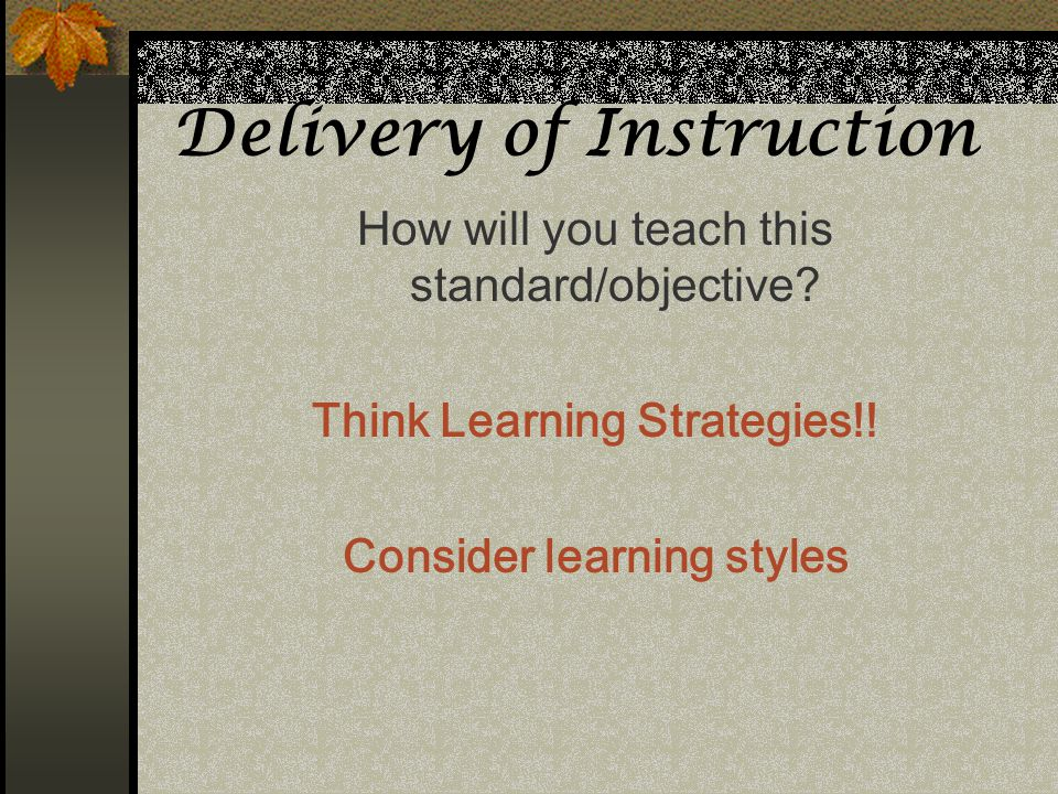 Delivery of Instruction How will you teach this standard/objective? Think Learning Strategies!! Consider learning styles