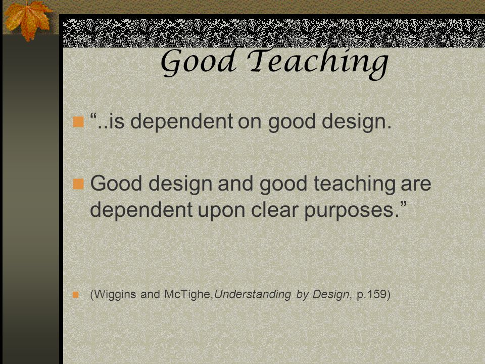 Good Teaching..is dependent on good design. Good design and good teaching are dependent upon clear purposes. (Wiggins and McTighe,Understanding by Des