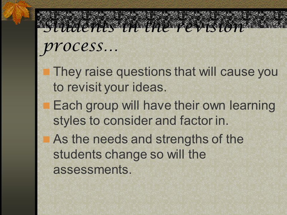 Students in the revision process… They raise questions that will cause you to revisit your ideas. Each group will have their own learning styles to co