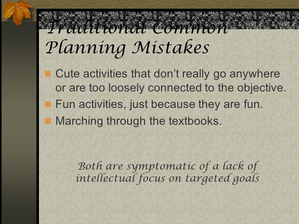 Traditional Common Planning Mistakes Cute activities that dont really go anywhere or are too loosely connected to the objective. Fun activities, just