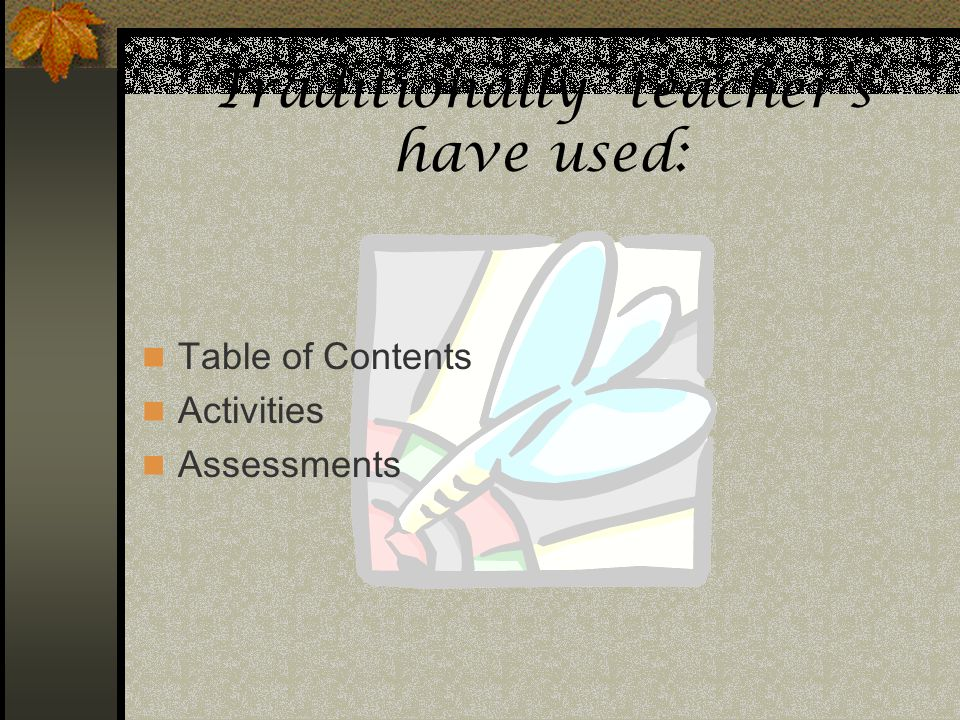 Traditionally teachers have used: Table of Contents Activities Assessments