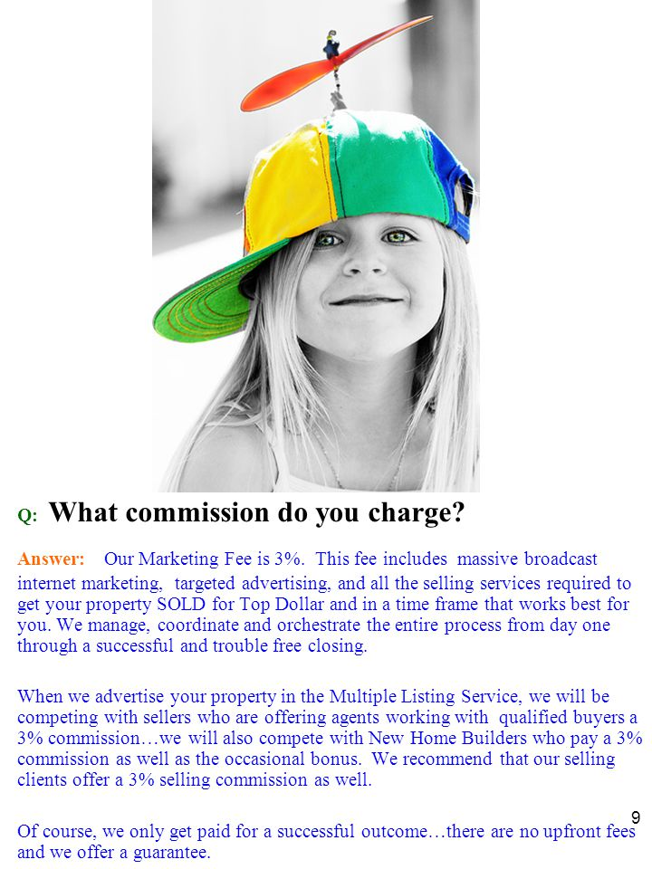 9 Q: What commission do you charge. Answer: Our Marketing Fee is 3%.