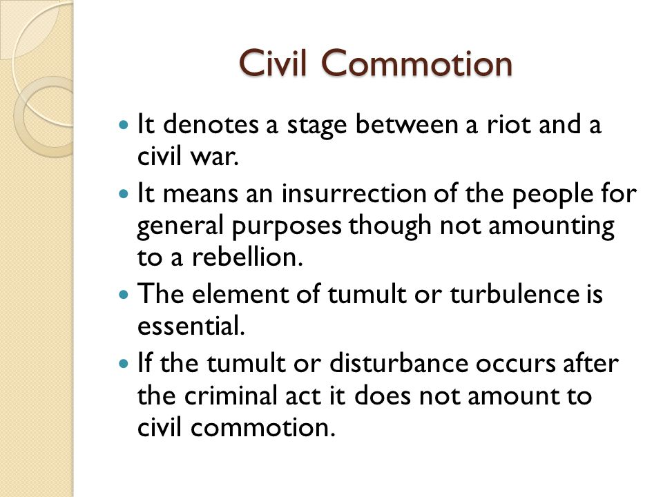 Civil Commotion It denotes a stage between a riot and a civil war. It means an insurrection of the people for general purposes though not amounting to