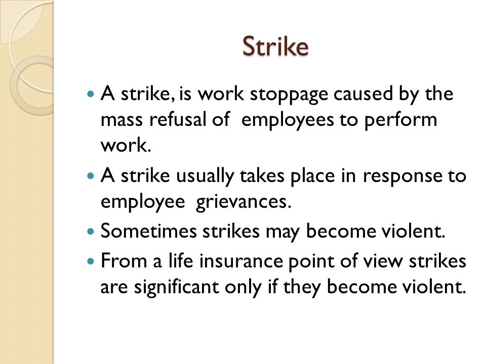 Strike A strike, is work stoppage caused by the mass refusal of employees to perform work. A strike usually takes place in response to employee grieva