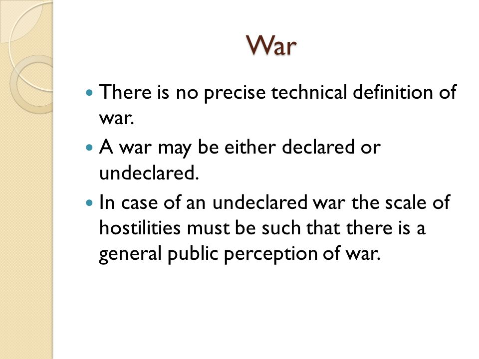 War There is no precise technical definition of war. A war may be either declared or undeclared. In case of an undeclared war the scale of hostilities