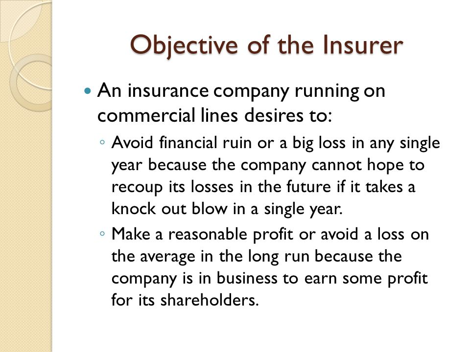 Objective of the Insurer An insurance company running on commercial lines desires to: Avoid financial ruin or a big loss in any single year because th