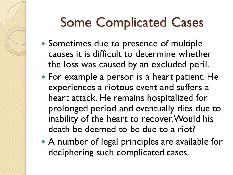Some Complicated Cases Sometimes due to presence of multiple causes it is difficult to determine whether the loss was caused by an excluded peril. For