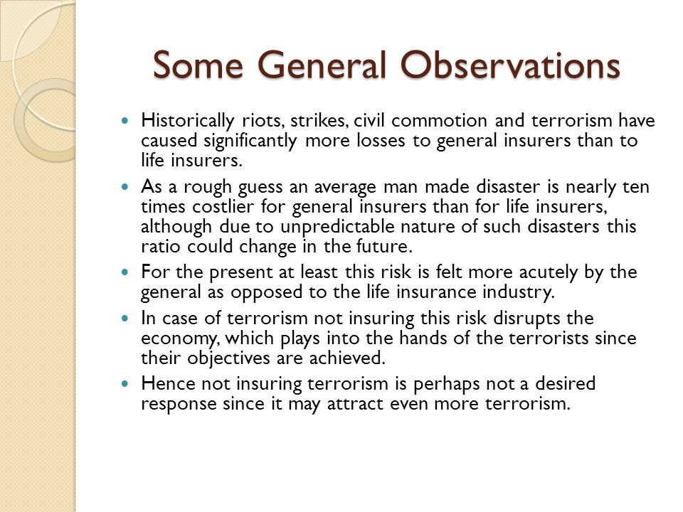 Some General Observations Historically riots, strikes, civil commotion and terrorism have caused significantly more losses to general insurers than to