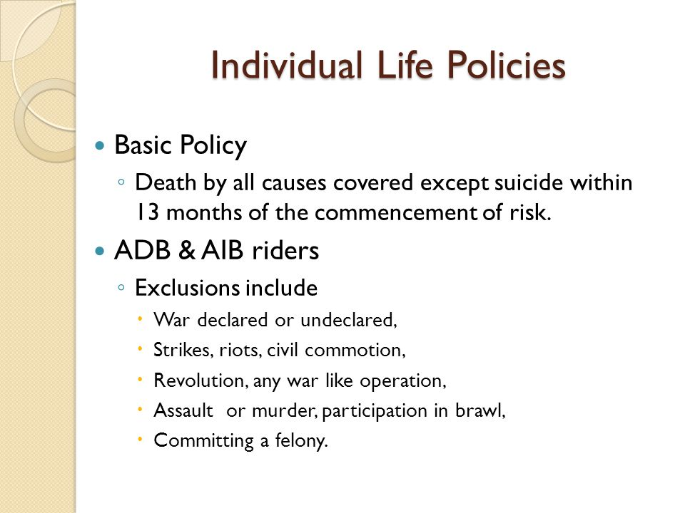 Individual Life Policies Basic Policy Death by all causes covered except suicide within 13 months of the commencement of risk. ADB & AIB riders Exclus