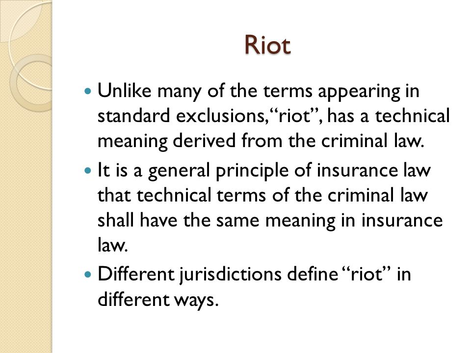 Riot Unlike many of the terms appearing in standard exclusions, riot, has a technical meaning derived from the criminal law. It is a general principle