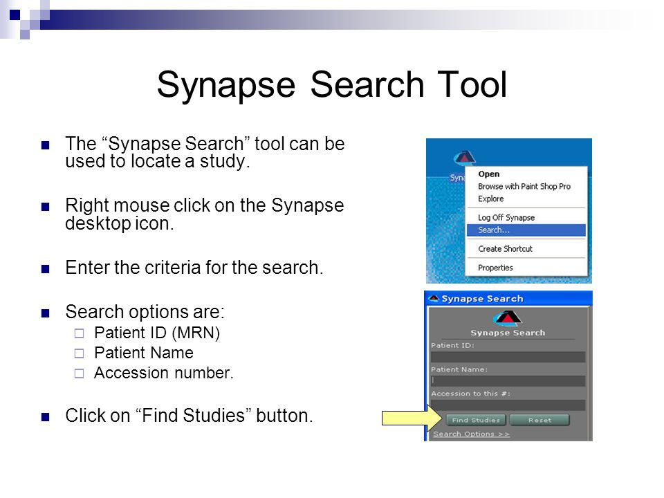 Synapse Search Tool The Synapse Search tool can be used to locate a study. Right mouse click on the Synapse desktop icon. Enter the criteria for the s