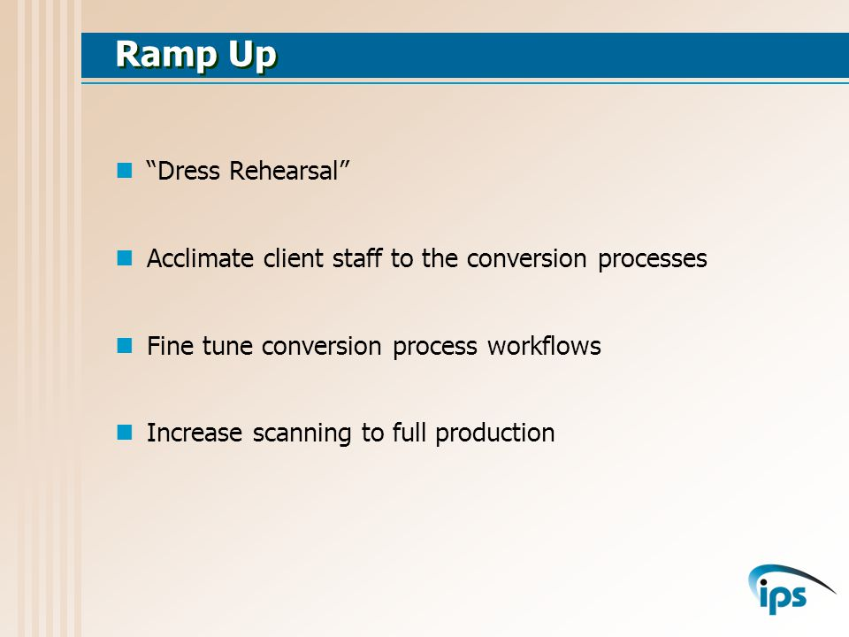 Ramp Up Dress Rehearsal Acclimate client staff to the conversion processes Fine tune conversion process workflows Increase scanning to full production