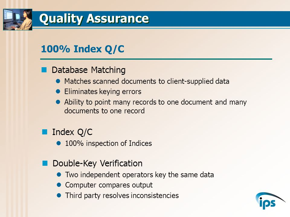 Database Matching Matches scanned documents to client-supplied data Eliminates keying errors Ability to point many records to one document and many documents to one record 100% Index Q/C Index Q/C 100% inspection of Indices Double-Key Verification Two independent operators key the same data Computer compares output Third party resolves inconsistencies
