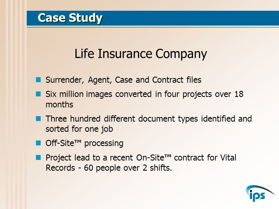 Case Study Surrender, Agent, Case and Contract files Six million images converted in four projects over 18 months Three hundred different document types identified and sorted for one job Off-Site processing Project lead to a recent On-Site contract for Vital Records - 60 people over 2 shifts.