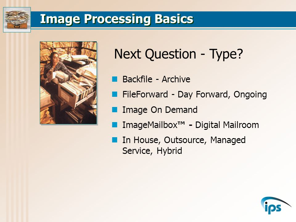 Image Processing Basics Backfile - Archive FileForward - Day Forward, Ongoing Image On Demand Imag box - Digital Mailroom In House, Outsource, Managed Service, Hybrid Next Question - Type