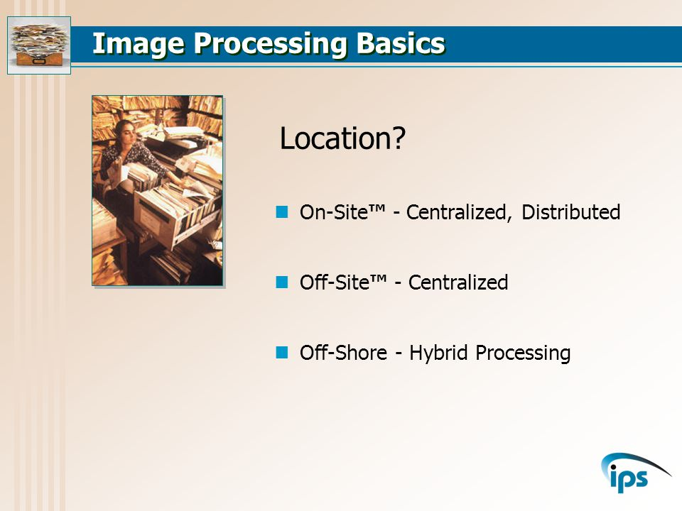 Image Processing Basics On-Site - Centralized, Distributed Off-Site - Centralized Off-Shore - Hybrid Processing Location