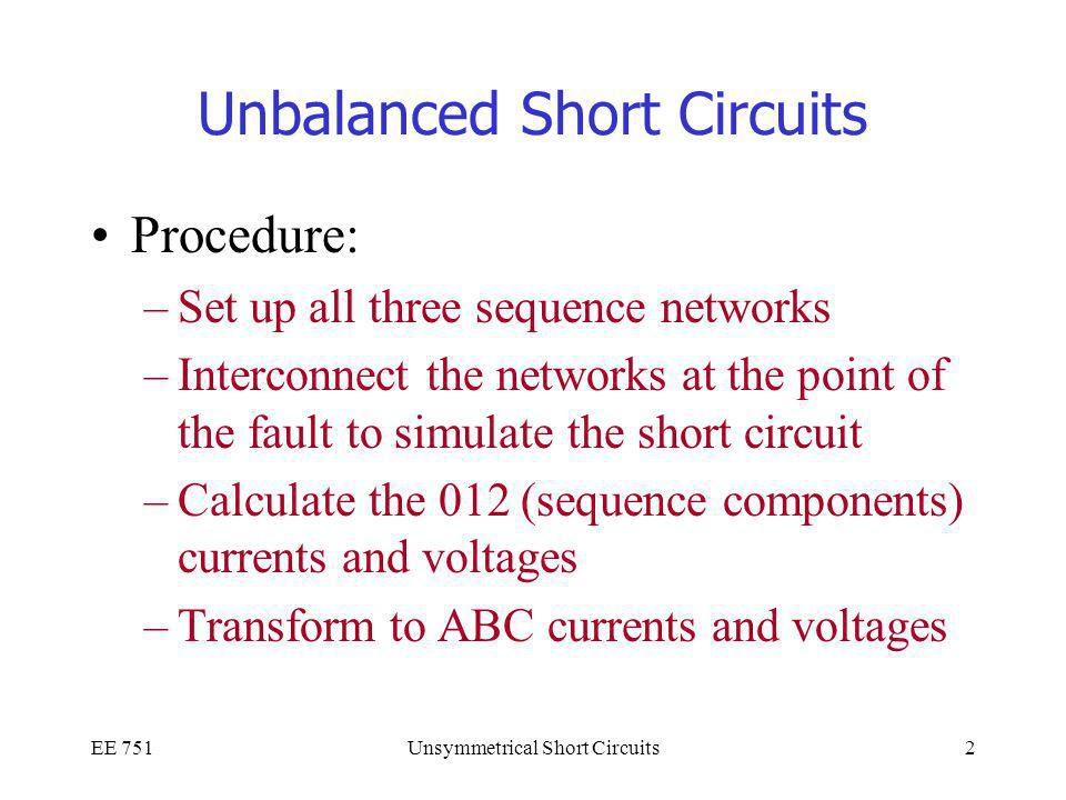 EE 751Unsymmetrical Short Circuits2 Unbalanced Short Circuits Procedure: –Set up all three sequence networks –Interconnect the networks at the point of the fault to simulate the short circuit –Calculate the 012 (sequence components) currents and voltages –Transform to ABC currents and voltages