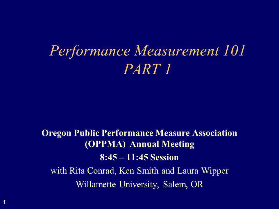 1 Performance Measurement 101 PART 1 Oregon Public Performance Measure Association (OPPMA) Annual Meeting 8:45 – 11:45 Session with Rita Conrad, Ken S