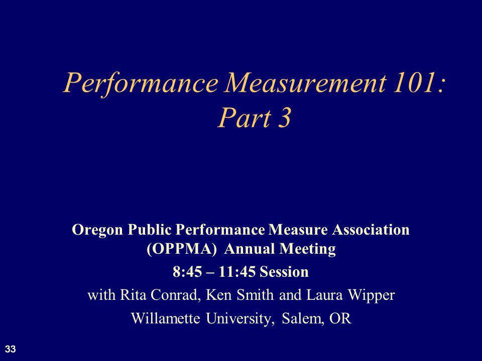 33 Performance Measurement 101: Part 3 Oregon Public Performance Measure Association (OPPMA) Annual Meeting 8:45 – 11:45 Session with Rita Conrad, Ken