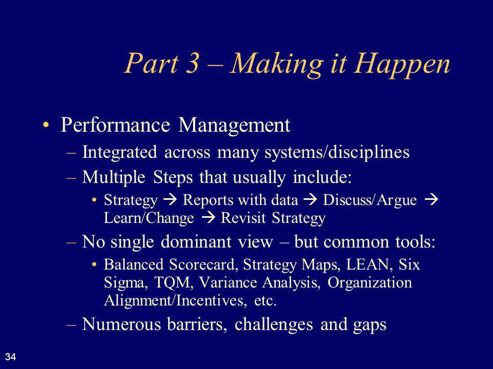 34 Part 3 – Making it Happen Performance Management –Integrated across many systems/disciplines –Multiple Steps that usually include: Strategy Reports with data Discuss/Argue Learn/Change Revisit Strategy –No single dominant view – but common tools: Balanced Scorecard, Strategy Maps, LEAN, Six Sigma, TQM, Variance Analysis, Organization Alignment/Incentives, etc.