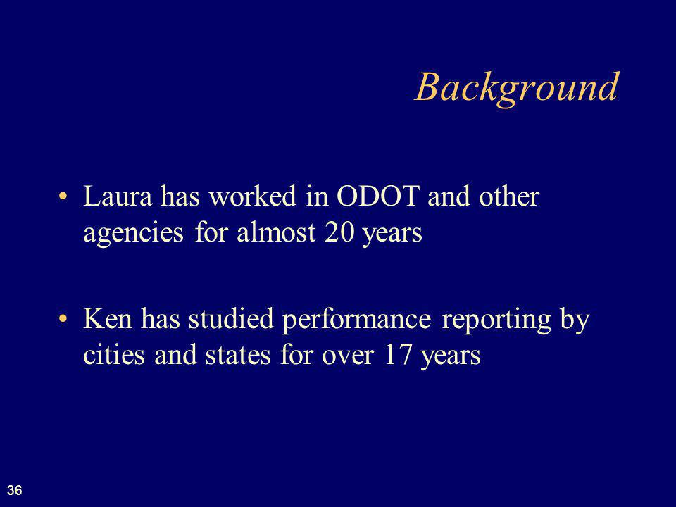 36 Background Laura has worked in ODOT and other agencies for almost 20 years Ken has studied performance reporting by cities and states for over 17 years