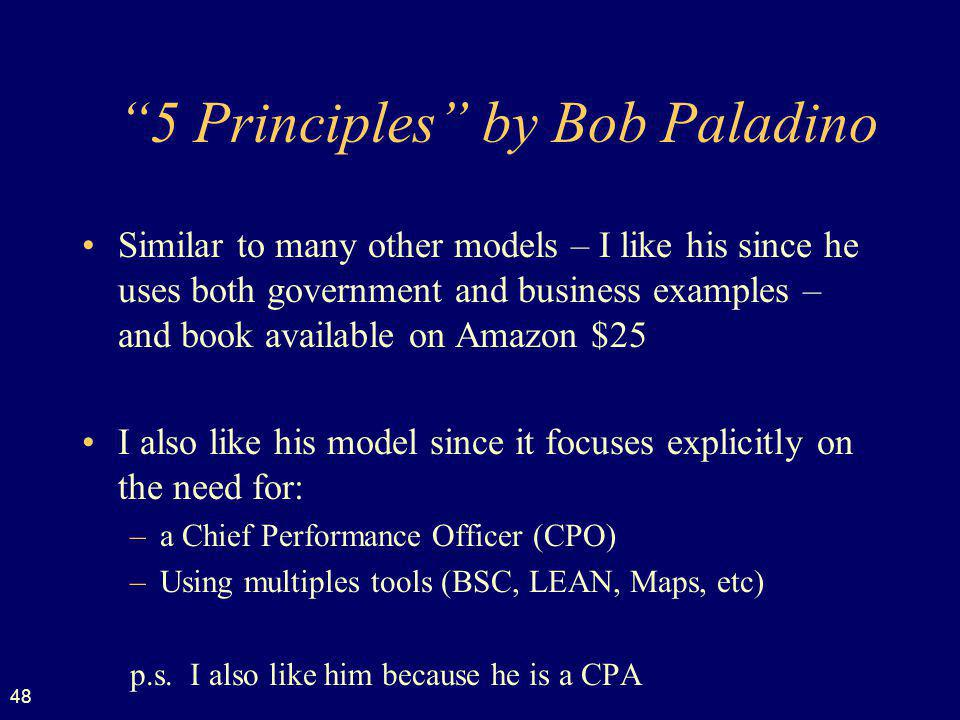 48 5 Principles by Bob Paladino Similar to many other models – I like his since he uses both government and business examples – and book available on Amazon $25 I also like his model since it focuses explicitly on the need for: –a Chief Performance Officer (CPO) –Using multiples tools (BSC, LEAN, Maps, etc) p.s.