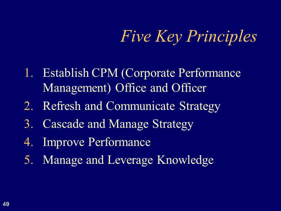 49 Five Key Principles 1.Establish CPM (Corporate Performance Management) Office and Officer 2.Refresh and Communicate Strategy 3.Cascade and Manage Strategy 4.Improve Performance 5.Manage and Leverage Knowledge