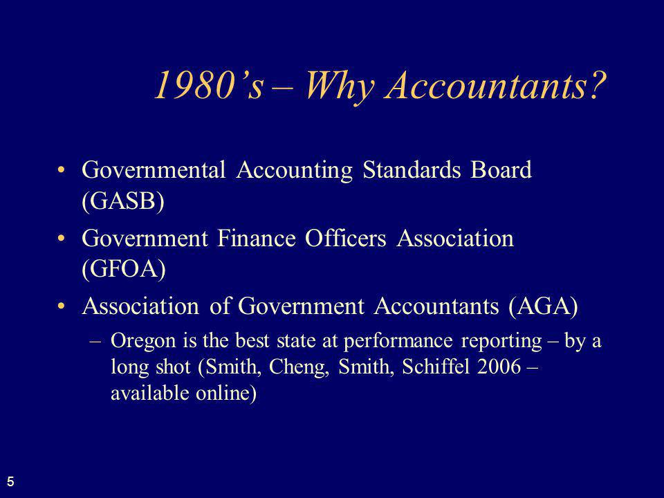 5 1980s – Why Accountants? Governmental Accounting Standards Board (GASB) Government Finance Officers Association (GFOA) Association of Government Acc