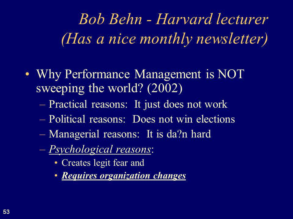 53 Bob Behn - Harvard lecturer (Has a nice monthly newsletter) Why Performance Management is NOT sweeping the world? (2002) –Practical reasons: It jus