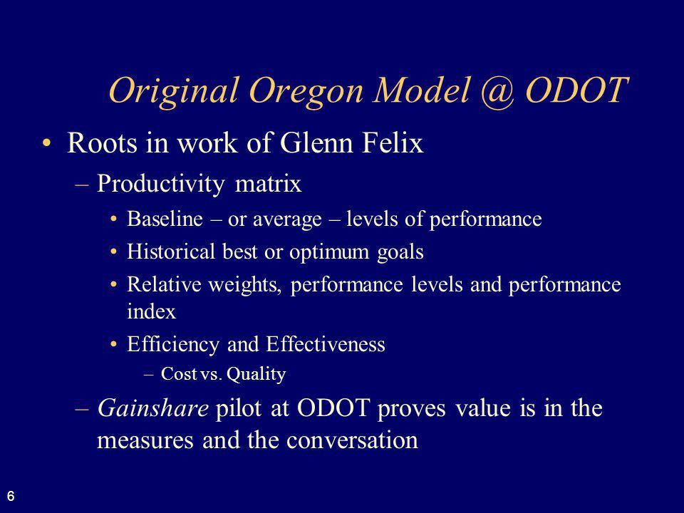 6 Original Oregon Model @ ODOT Roots in work of Glenn Felix –Productivity matrix Baseline – or average – levels of performance Historical best or optimum goals Relative weights, performance levels and performance index Efficiency and Effectiveness –Cost vs.