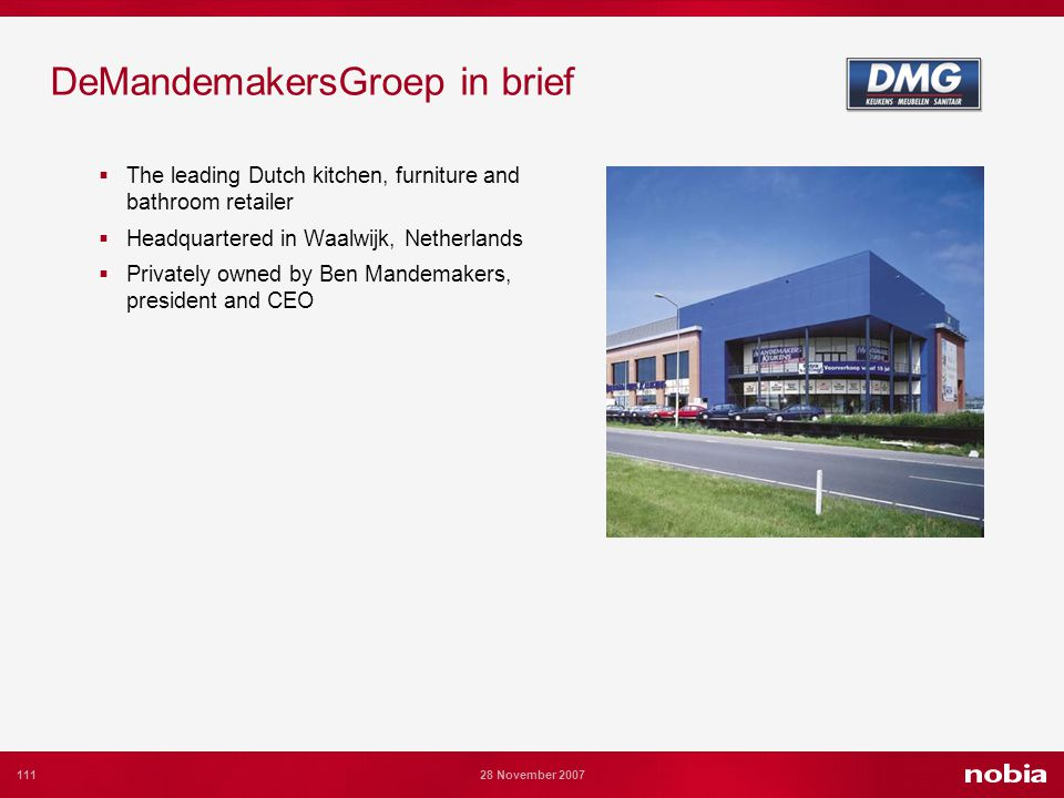 111 28 November 2007 DeMandemakersGroep in brief The leading Dutch kitchen, furniture and bathroom retailer Headquartered in Waalwijk, Netherlands Privately owned by Ben Mandemakers, president and CEO