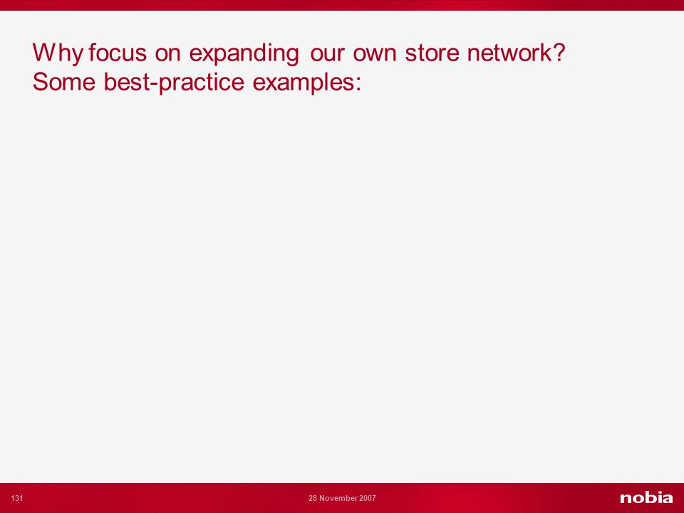 131 28 November 2007 Why focus on expanding our own store network Some best-practice examples: