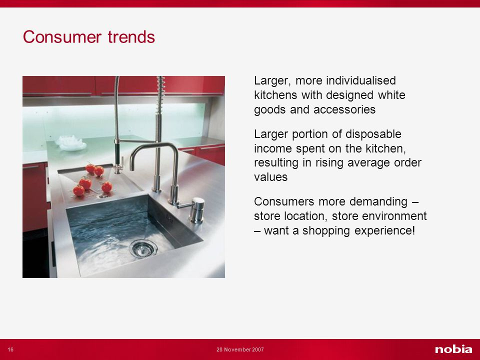 16 28 November 2007 Consumer trends Larger, more individualised kitchens with designed white goods and accessories Larger portion of disposable income spent on the kitchen, resulting in rising average order values Consumers more demanding – store location, store environment – want a shopping experience!