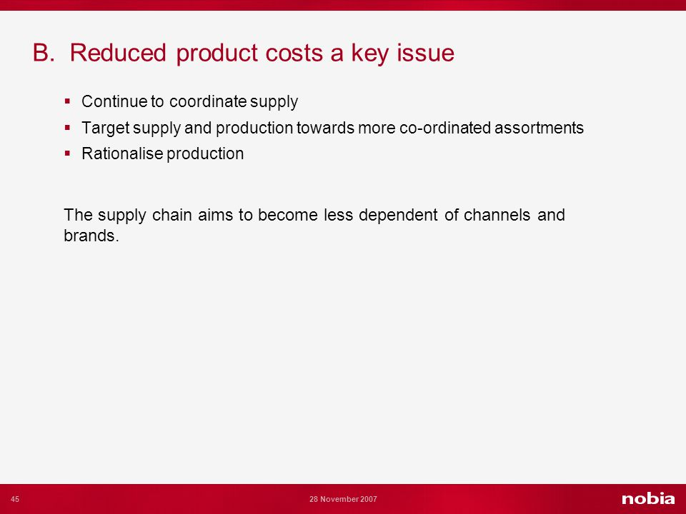 45 28 November 2007 B. Reduced product costs a key issue Continue to coordinate supply Target supply and production towards more co-ordinated assortme