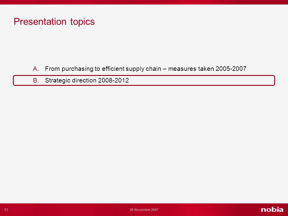 53 28 November 2007 Presentation topics A.From purchasing to efficient supply chain – measures taken 2005-2007 B.Strategic direction 2008-2012