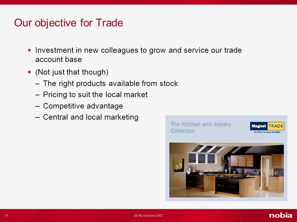 74 28 November 2007 Our objective for Trade Investment in new colleagues to grow and service our trade account base (Not just that though) –The right products available from stock –Pricing to suit the local market –Competitive advantage –Central and local marketing