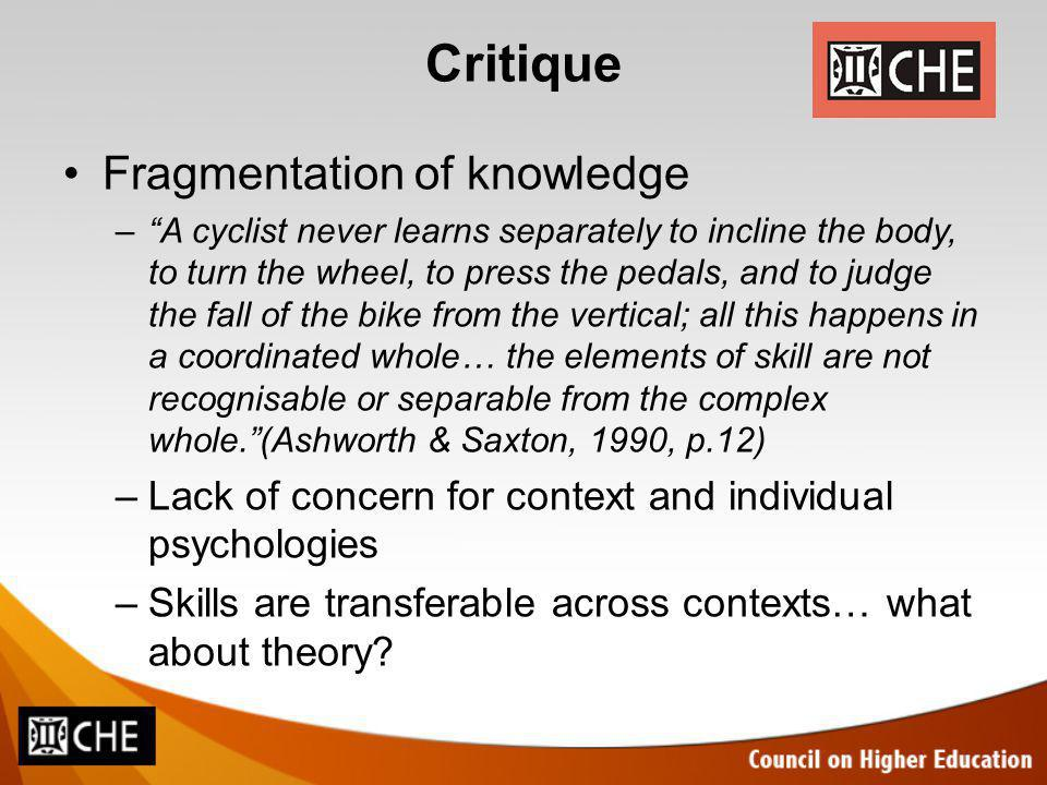 Critique Fragmentation of knowledge –A cyclist never learns separately to incline the body, to turn the wheel, to press the pedals, and to judge the fall of the bike from the vertical; all this happens in a coordinated whole… the elements of skill are not recognisable or separable from the complex whole.(Ashworth & Saxton, 1990, p.12) –Lack of concern for context and individual psychologies –Skills are transferable across contexts… what about theory?