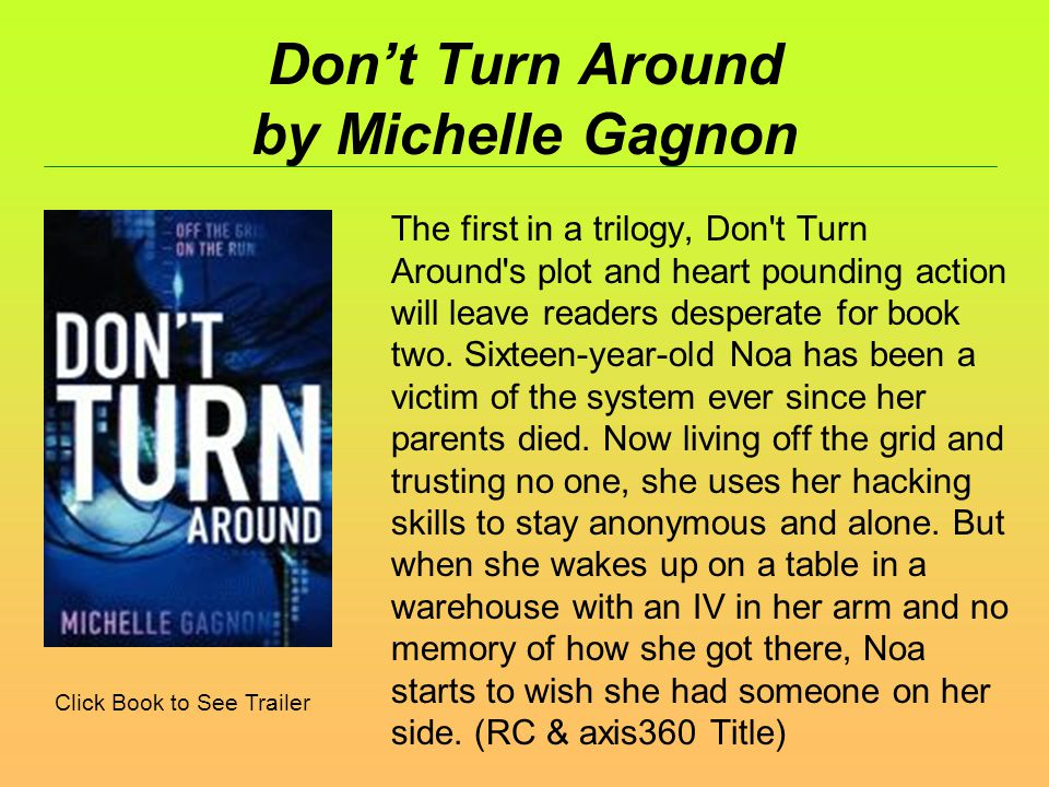 Dont Turn Around by Michelle Gagnon The first in a trilogy, Don t Turn Around s plot and heart pounding action will leave readers desperate for book two.