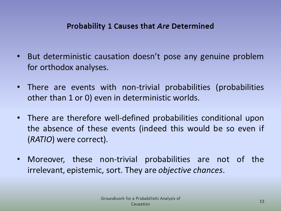 Probability 1 Causes that Are Determined But deterministic causation doesnt pose any genuine problem for orthodox analyses.