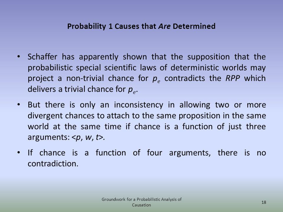 Probability 1 Causes that Are Determined Schaffer has apparently shown that the supposition that the probabilistic special scientific laws of determin