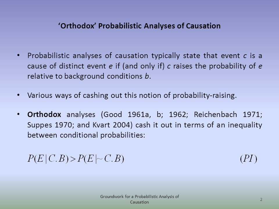 Orthodox Probabilistic Analyses of Causation Probabilistic analyses of causation typically state that event c is a cause of distinct event e if (and only if) c raises the probability of e relative to background conditions b.