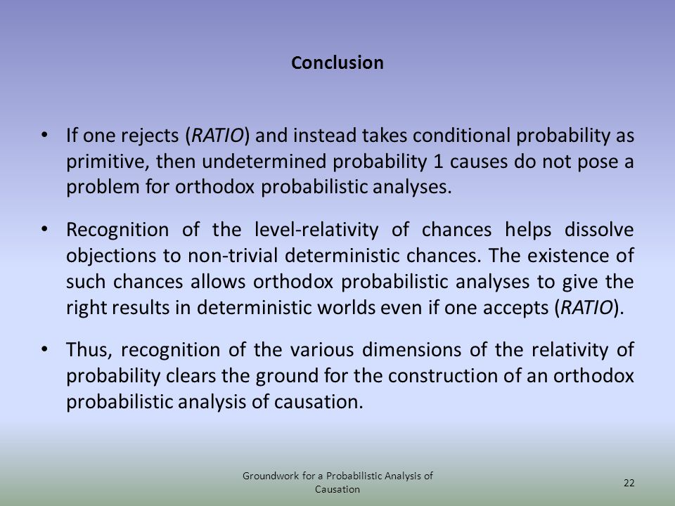 Conclusion If one rejects (RATIO) and instead takes conditional probability as primitive, then undetermined probability 1 causes do not pose a problem for orthodox probabilistic analyses.